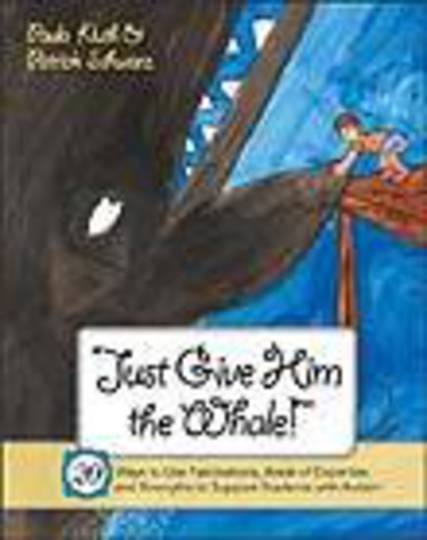 Just Give Him The Whale!: 20 Ways to Use Fascinations, Areas of Expertise, and Strengths to Support Students with Autism